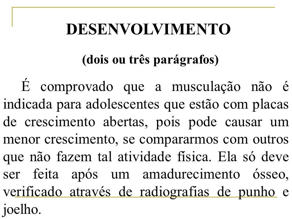 DESENVOLVIMENTO (dois ou três parágrafos) É comprovado que a musculação não é indicada para adolescentes que estão com placas de crescimento abertas,