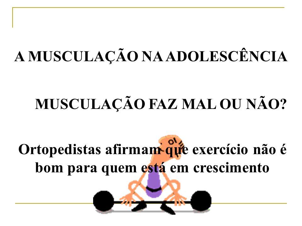 A MUSCULAÇÃO NA ADOLESCÊNCIA MUSCULAÇÃO FAZ MAL OU NÃO? Ortopedistas afirmam que exercício não é bom para quem está em crescimento