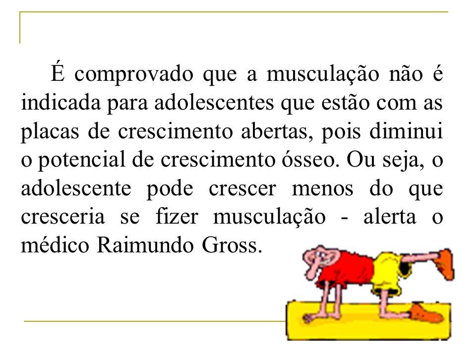 É comprovado que a musculação não é indicada para adolescentes que estão com as placas de crescimento abertas, pois diminui o potencial de crescimento
