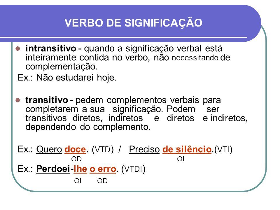 intransitivo - quando a significação verbal está inteiramente contida no verbo, não necessitando de complementação. Ex.: Não estudarei hoje. transitiv