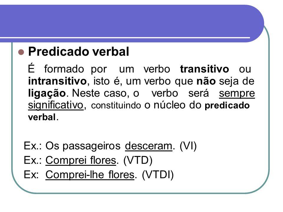 Predicado verbal É formado por um verbo transitivo ou intransitivo, isto é, um verbo que não seja de ligação. Neste caso, o verbo será sempre signific