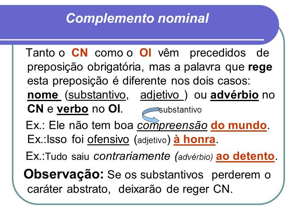 Complemento nominal Tanto o CN como o OI vêm precedidos de preposição obrigatória, mas a palavra que rege esta preposição é diferente nos dois casos: