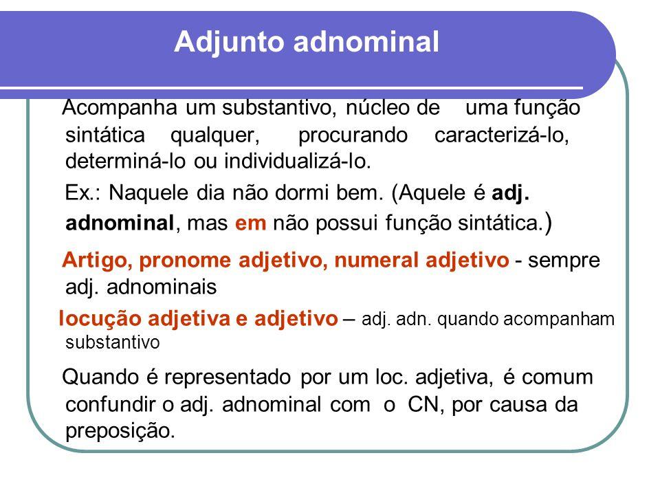 Adjunto adnominal Acompanha um substantivo, núcleo de uma função sintática qualquer, procurando caracterizá-lo, determiná-lo ou individualizá-lo. Ex.: