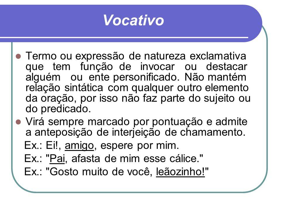 Vocativo Termo ou expressão de natureza exclamativa que tem função de invocar ou destacar alguém ou ente personificado. Não mantém relação sintática c