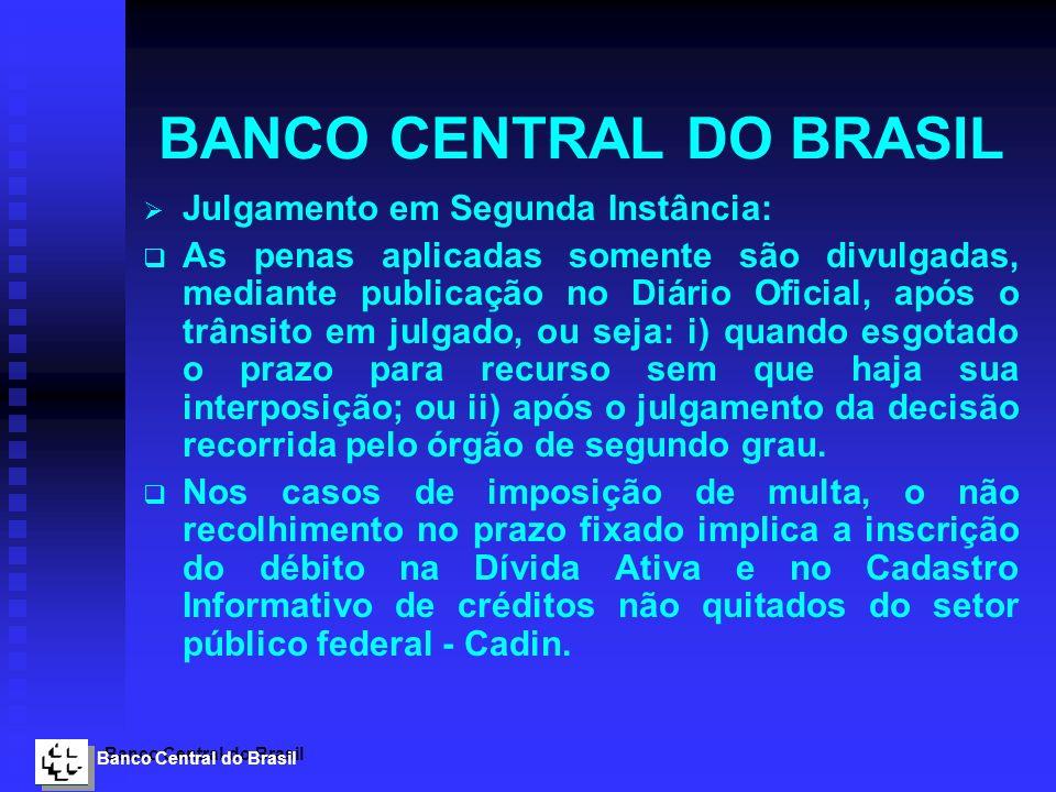 Banco Central do Brasil BANCO CENTRAL DO BRASIL Julgamento em Segunda Instância: As penas aplicadas somente são divulgadas, mediante publicação no Diá