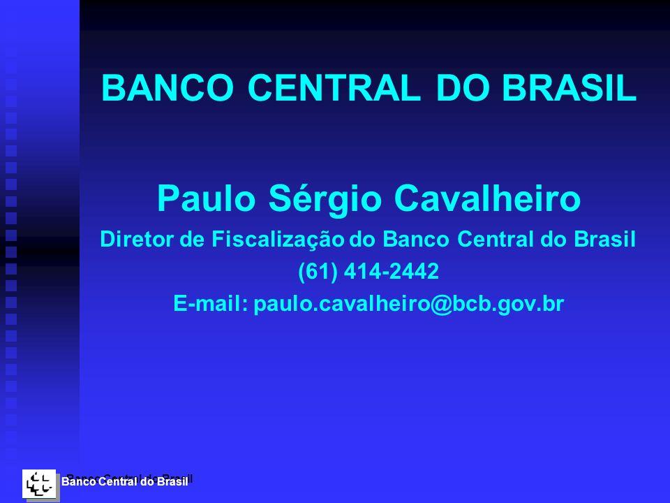 Banco Central do Brasil BANCO CENTRAL DO BRASIL Paulo Sérgio Cavalheiro Diretor de Fiscalização do Banco Central do Brasil (61) 414-2442 E-mail: paulo