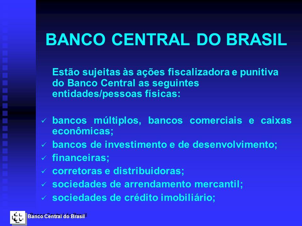 Banco Central do Brasil BANCO CENTRAL DO BRASIL Estão sujeitas às ações fiscalizadora e punitiva do Banco Central as seguintes entidades/pessoas físic