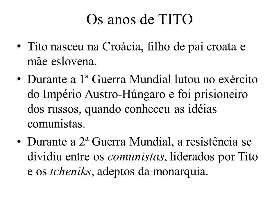 Os anos de TITO Tito nasceu na Croácia, filho de pai croata e mãe eslovena. Durante a 1ª Guerra Mundial lutou no exército do Império Austro-Húngaro e