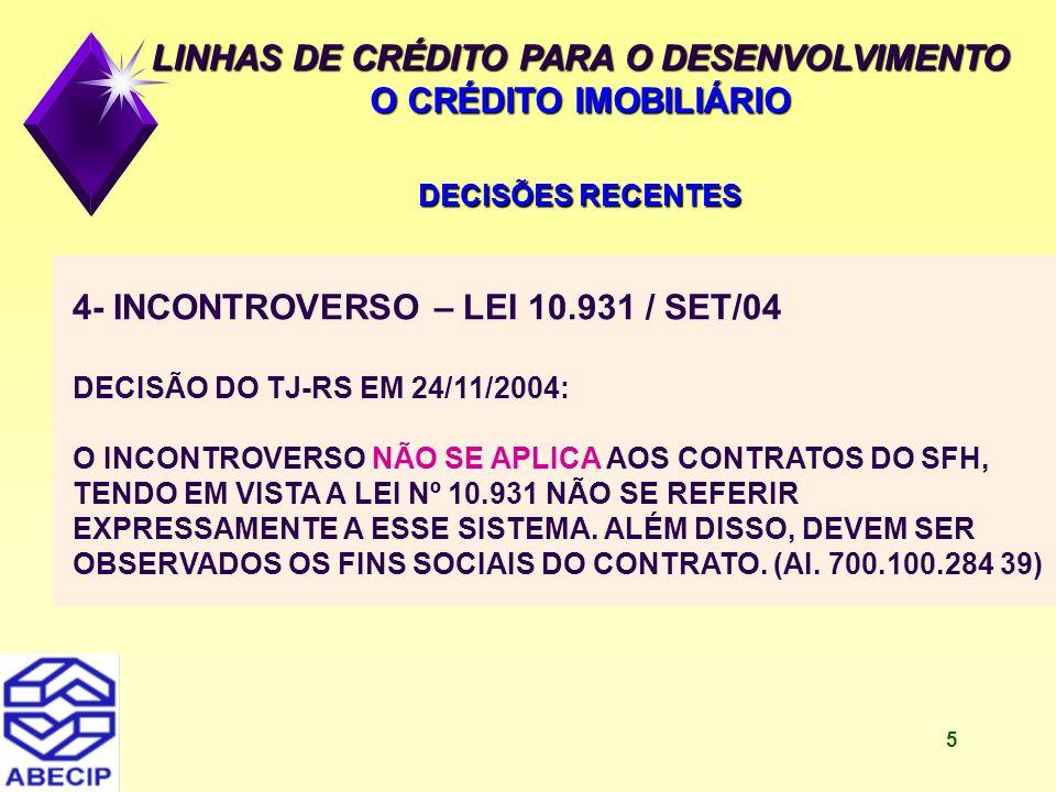 6 LINHAS DE CRÉDITO PARA O DESENVOLVIMENTO O CRÉDITO IMOBILIÁRIO DECISÕES RECENTES 5- INCONTROVERSO – LEI 10.931 DECISÃO DO 1ª VARA FEDERAL - PB EM 8/10/2004: O INCONTROVERSO SE APLICA AOS CONTRATOS DO SFH (AÇÃO ORDINÁRIA 2004.82.00.00.9126-4)