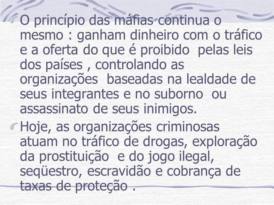 O princípio das máfias continua o mesmo : ganham dinheiro com o tráfico e a oferta do que é proibido pelas leis dos países, controlando as organizaçõe
