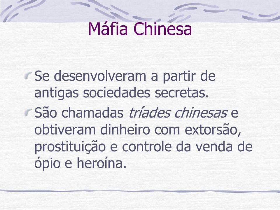 Máfia Chinesa Se desenvolveram a partir de antigas sociedades secretas. São chamadas tríades chinesas e obtiveram dinheiro com extorsão, prostituição