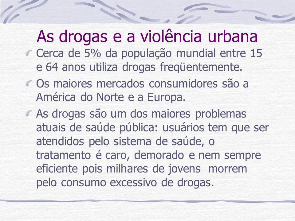 As drogas e a violência urbana Cerca de 5% da população mundial entre 15 e 64 anos utiliza drogas freqüentemente. Os maiores mercados consumidores são