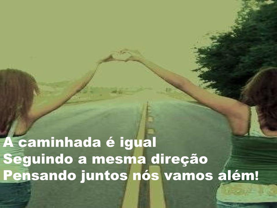 A caminhada é igual Seguindo a mesma direção Pensando juntos nós vamos além !