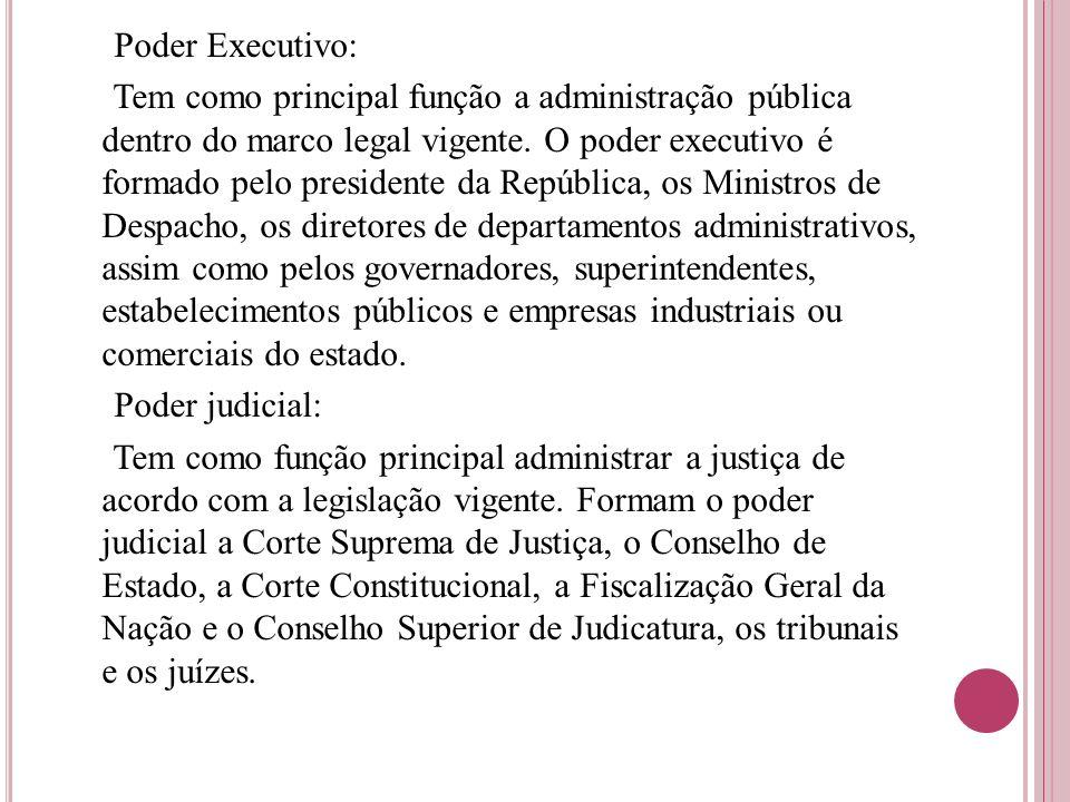 Poder Executivo: Tem como principal função a administração pública dentro do marco legal vigente. O poder executivo é formado pelo presidente da Repúb