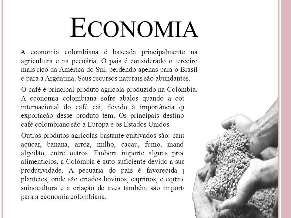 E CONOMIA A economia colombiana é baseada principalmente na agricultura e na pecuária. O país é considerado o terceiro mais rico da América do Sul, pe