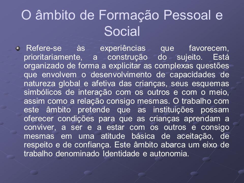 O âmbito de Formação Pessoal e Social Refere-se às experiências que favorecem, prioritariamente, a construção do sujeito.