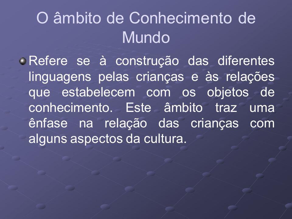 O âmbito de Conhecimento de Mundo Refere se à construção das diferentes linguagens pelas crianças e às relações que estabelecem com os objetos de conh