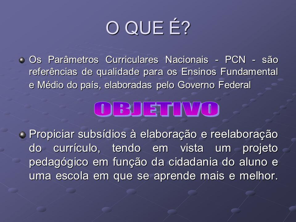 O QUE É? Os Parâmetros Curriculares Nacionais - PCN - são referências de qualidade para os Ensinos Fundamental e Médio do país, elaboradas pelo Govern