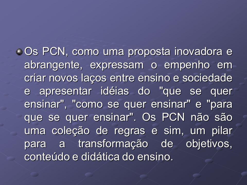 Os PCN, como uma proposta inovadora e abrangente, expressam o empenho em criar novos laços entre ensino e sociedade e apresentar idéias do
