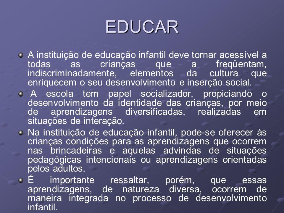 EDUCAR A instituição de educação infantil deve tornar acessível a todas as crianças que a freqüentam, indiscriminadamente, elementos da cultura que enriquecem o seu desenvolvimento e inserção social.