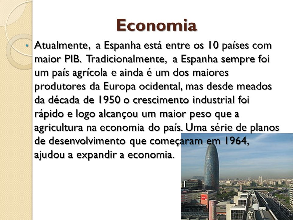 Economia Atualmente, a Espanha está entre os 10 países com maior PIB. Tradicionalmente, a Espanha sempre foi um país agrícola e ainda é um dos maiores