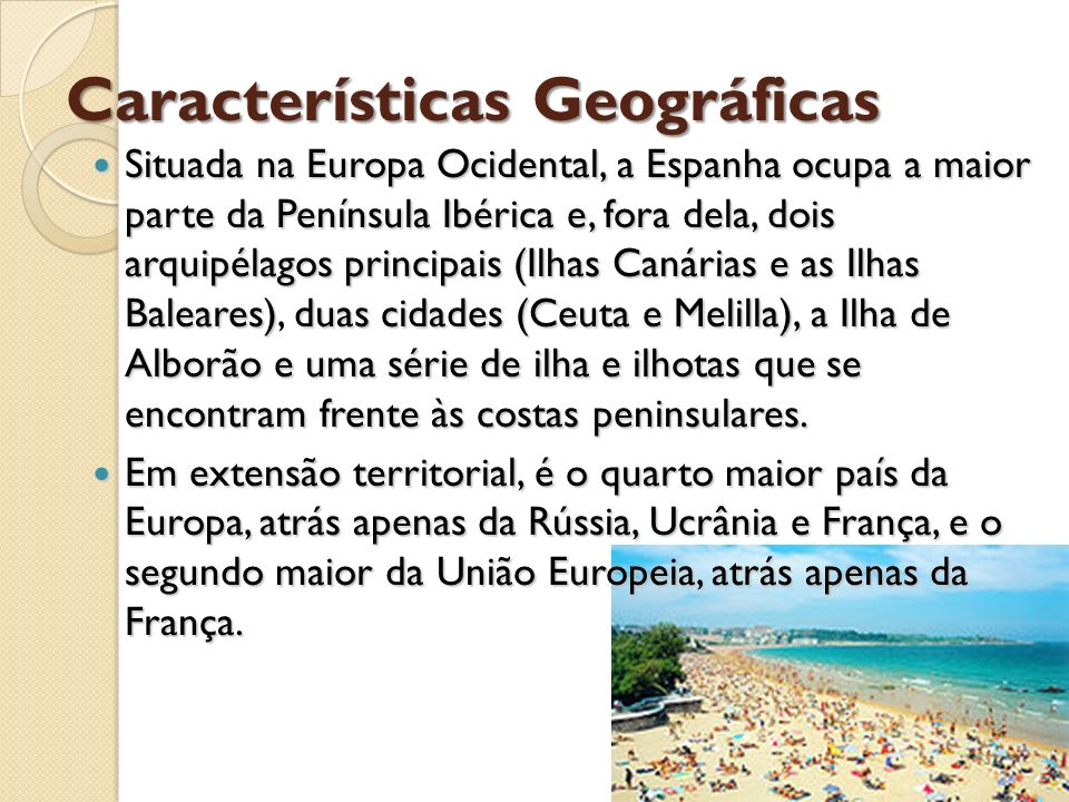 Características Geográficas Situada na Europa Ocidental, a Espanha ocupa a maior parte da Península Ibérica e, fora dela, dois arquipélagos principais