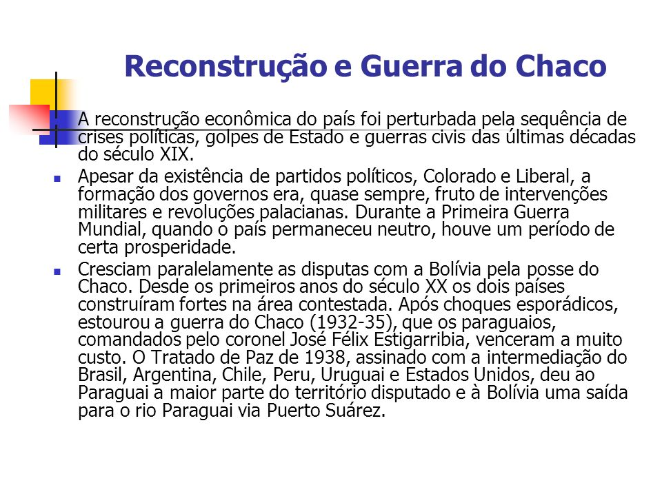 Reconstrução e Guerra do Chaco A reconstrução econômica do país foi perturbada pela sequência de crises políticas, golpes de Estado e guerras civis da