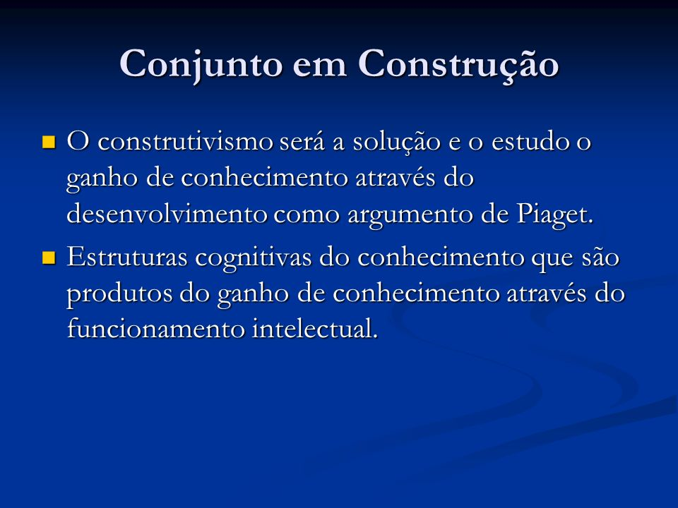 Conjunto em Construção O construtivismo será a solução e o estudo o ganho de conhecimento através do desenvolvimento como argumento de Piaget. O const