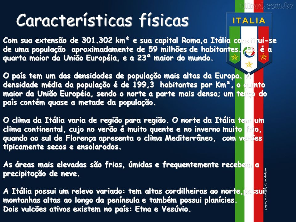 Características físicas Com sua extensão de 301.302 km² e sua capital Roma,a Itália constitui-se de uma população aproximadamente de 59 milhões de hab