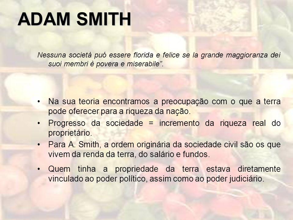 ADAM SMITH Nessuna società puó essere florida e felice se la grande maggioranza dei suoi membri è povera e miserabile. Na sua teoria encontramos a pre