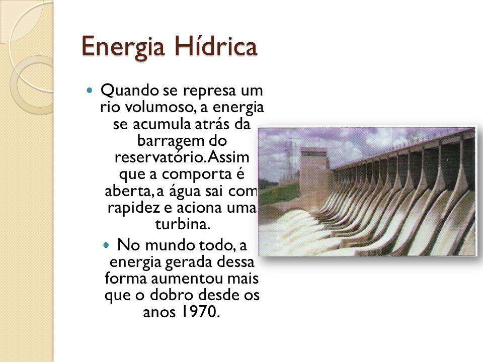 Energia Hídrica Quando se represa um rio volumoso, a energia se acumula atrás da barragem do reservatório. Assim que a comporta é aberta, a água sai c