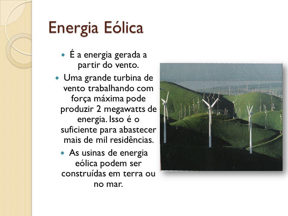 Energia Eólica É a energia gerada a partir do vento. Uma grande turbina de vento trabalhando com força máxima pode produzir 2 megawatts de energia. Is
