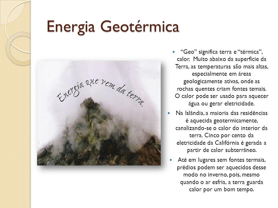 Energia Geotérmica Geo significa terra e térmica, calor. Muito abaixo da superfície da Terra, as temperaturas são mais altas, especialmente em áreas g