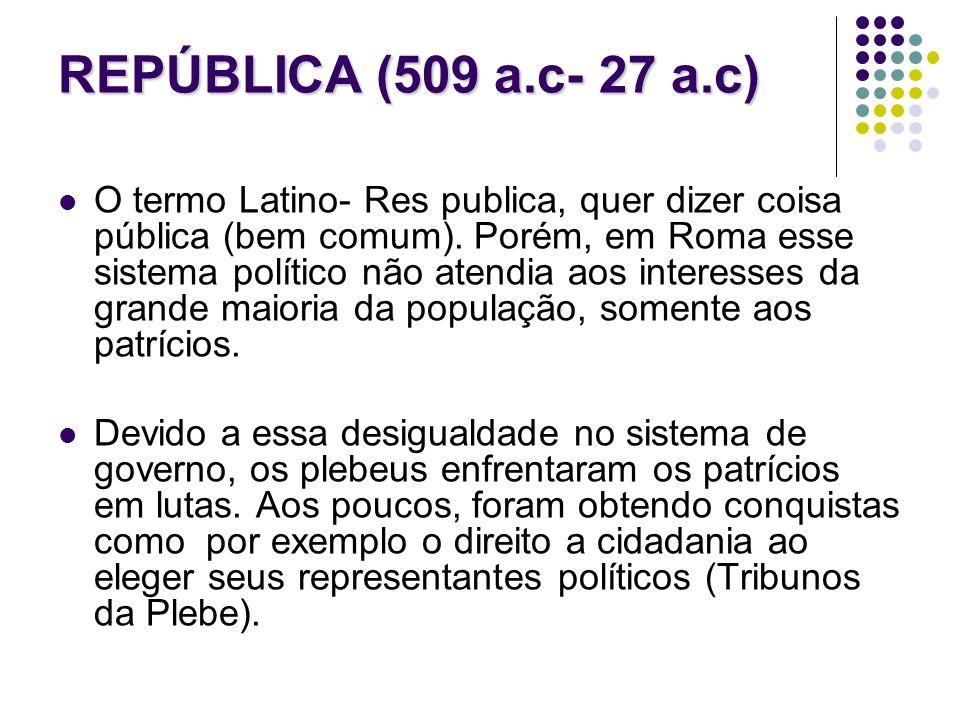 REPÚBLICA (509 a.c- 27 a.c) O termo Latino- Res publica, quer dizer coisa pública (bem comum). Porém, em Roma esse sistema político não atendia aos in