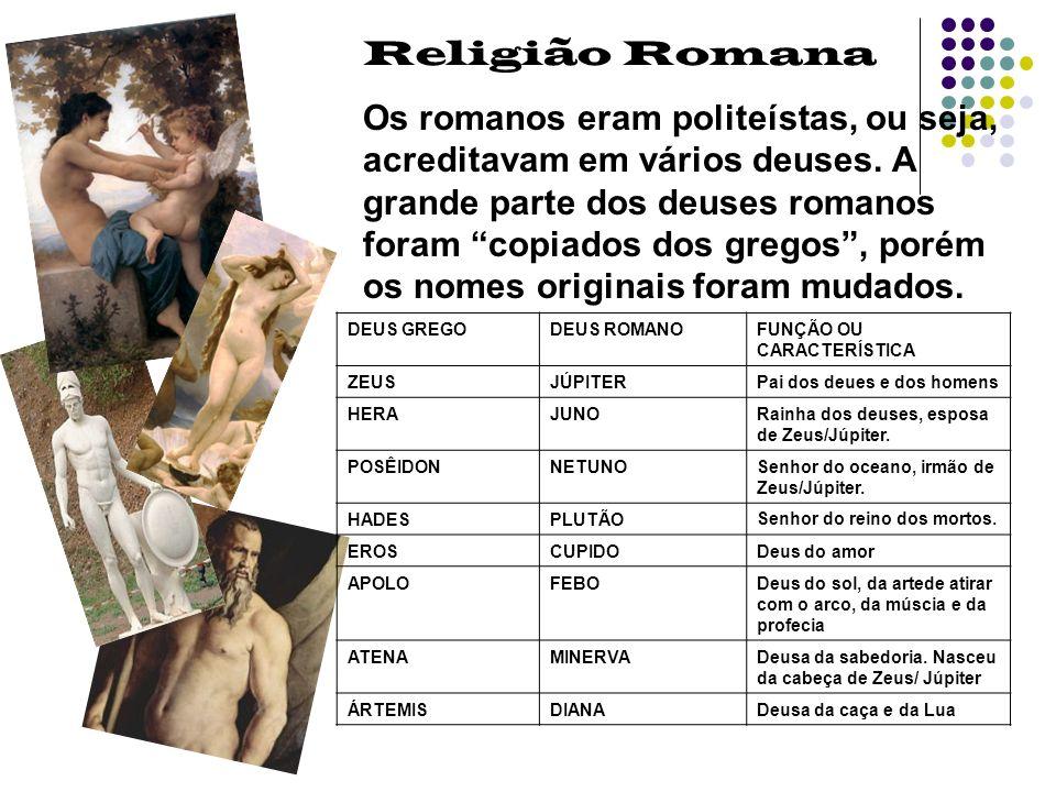 Religião Romana Os romanos eram politeístas, ou seja, acreditavam em vários deuses. A grande parte dos deuses romanos foram copiados dos gregos, porém
