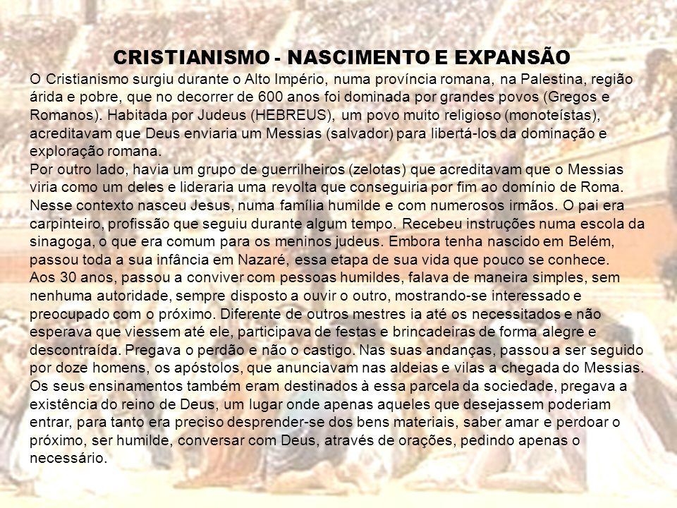 CRISTIANISMO - NASCIMENTO E EXPANSÃO O Cristianismo surgiu durante o Alto Império, numa província romana, na Palestina, região árida e pobre, que no d