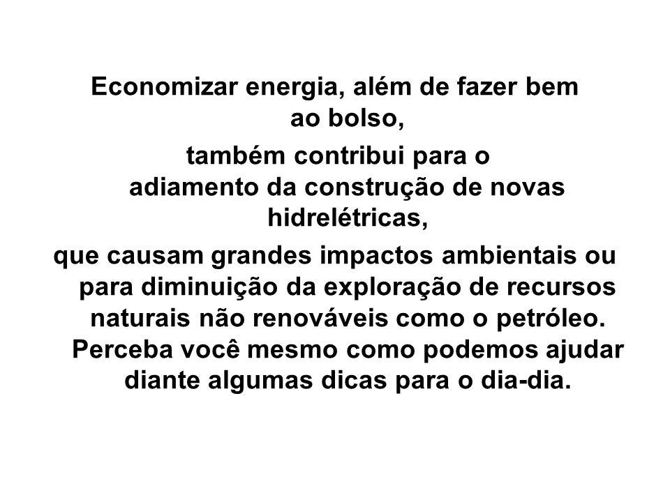 Economizar energia, além de fazer bem ao bolso, também contribui para o adiamento da construção de novas hidrelétricas, que causam grandes impactos ambientais ou para diminuição da exploração de recursos naturais não renováveis como o petróleo.