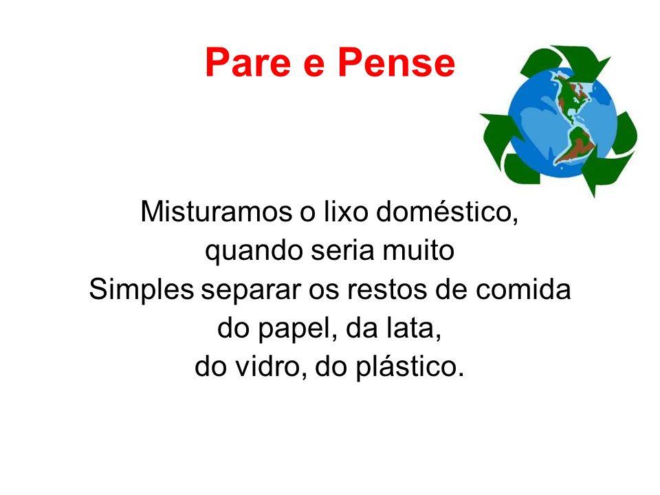 Pare e Pense Misturamos o lixo doméstico, quando seria muito Simples separar os restos de comida do papel, da lata, do vidro, do plástico.