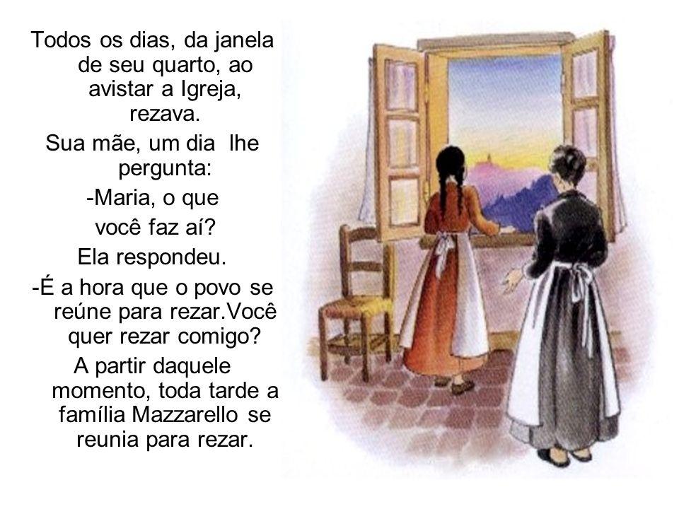 Todos os dias, da janela de seu quarto, ao avistar a Igreja, rezava. Sua mãe, um dia lhe pergunta: -Maria, o que você faz aí? Ela respondeu. -É a hora