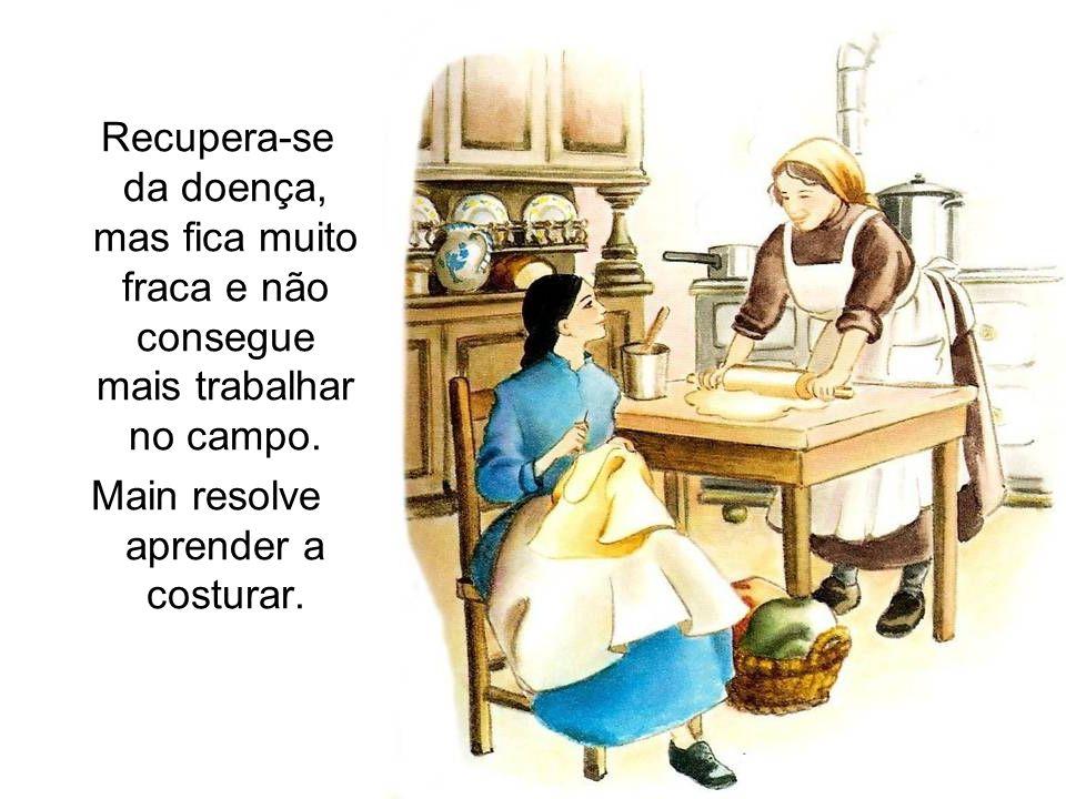 Recupera-se da doença, mas fica muito fraca e não consegue mais trabalhar no campo. Main resolve aprender a costurar.