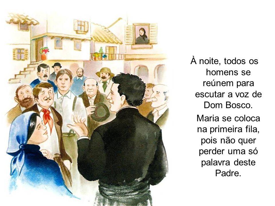 À noite, todos os homens se reúnem para escutar a voz de Dom Bosco. Maria se coloca na primeira fila, pois não quer perder uma só palavra deste Padre.