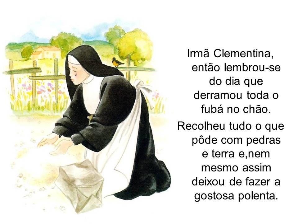 Irmã Clementina, então lembrou-se do dia que derramou toda o fubá no chão. Recolheu tudo o que pôde com pedras e terra e,nem mesmo assim deixou de faz