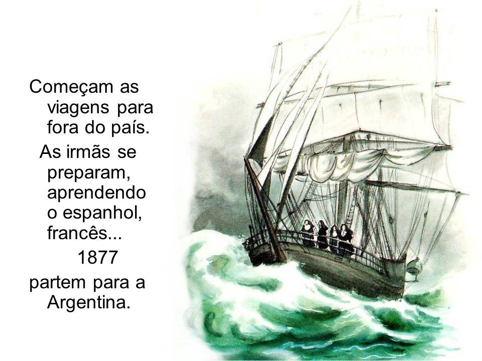 Começam as viagens para fora do país. As irmãs se preparam, aprendendo o espanhol, francês... 1877 partem para a Argentina.