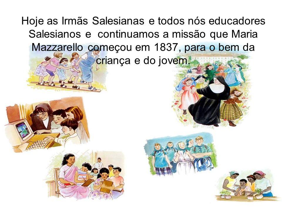 Hoje as Irmãs Salesianas e todos nós educadores Salesianos e continuamos a missão que Maria Mazzarello começou em 1837, para o bem da criança e do jov