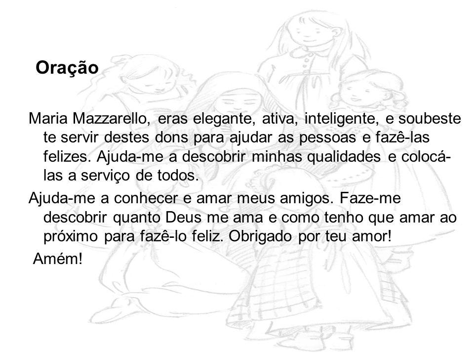 Oração Maria Mazzarello, eras elegante, ativa, inteligente, e soubeste te servir destes dons para ajudar as pessoas e fazê-las felizes. Ajuda-me a des
