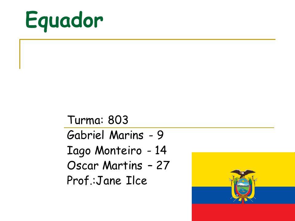 Equador Turma: 803 Gabriel Marins - 9 Iago Monteiro - 14 Oscar Martins – 27 Prof.:Jane Ilce