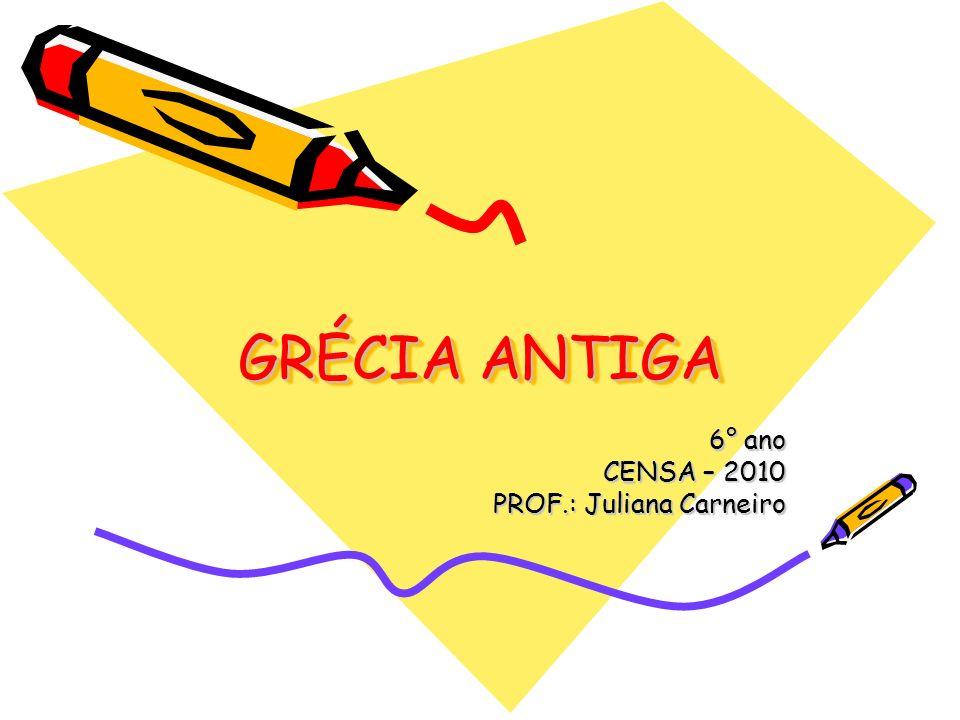 GRÉCIA ANTIGA 6° ano CENSA – 2010 PROF.: Juliana Carneiro