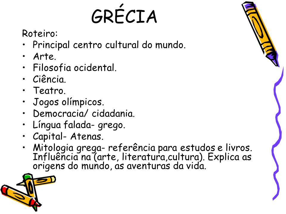 GRÉCIA Roteiro: Principal centro cultural do mundo. Arte. Filosofia ocidental. Ciência. Teatro. Jogos olímpicos. Democracia/ cidadania. Língua falada-