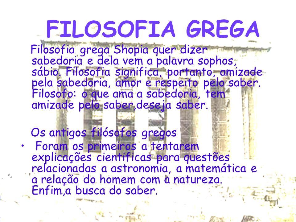 FILOSOFIA GREGA Filosofia grega Shopia quer dizer sabedoria e dela vem a palavra sophos, sábio. Filosofia significa, portanto, amizade pela sabedoria,