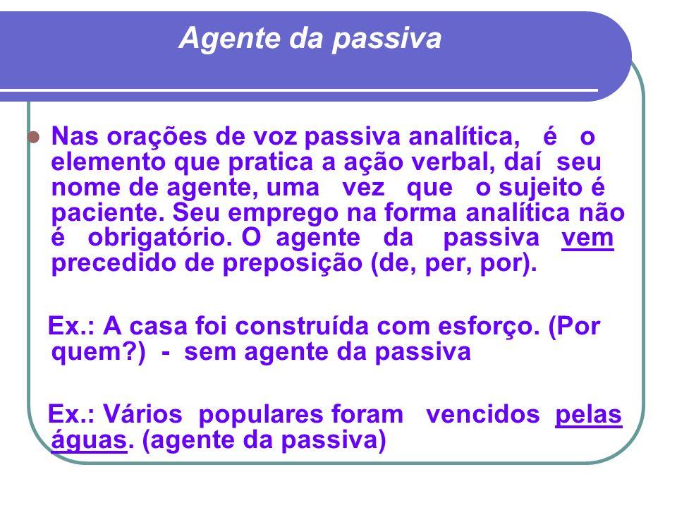 Agente da passiva Nas orações de voz passiva analítica, é o elemento que pratica a ação verbal, daí seu nome de agente, uma vez que o sujeito é pacien